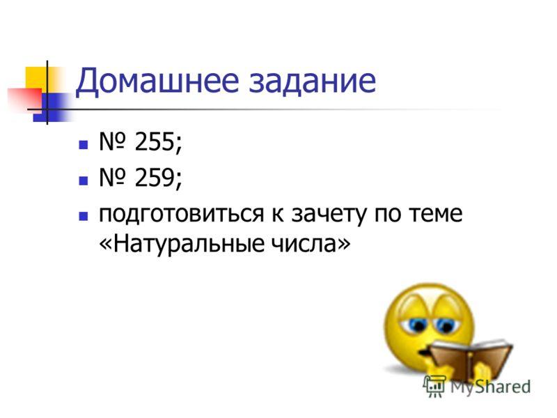 Домашнее задание 255; 259; подготовиться к зачету по теме «Натуральные числа»