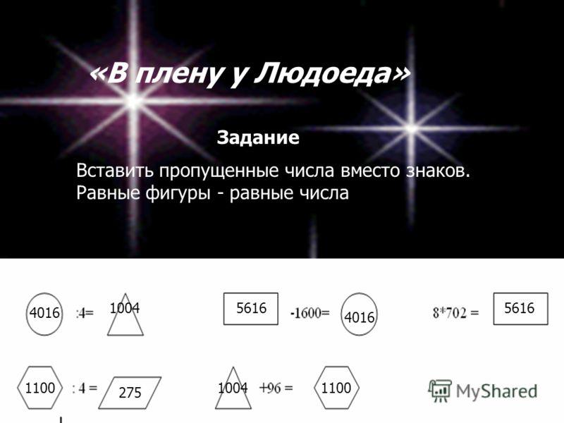 «В плену у Людоеда» Вставить пропущенные числа вместо знаков. Равные фигуры - равные числа Задание 5616 4016 1004 1100 275