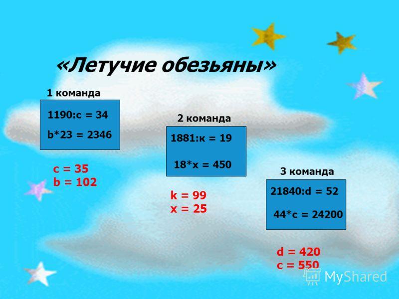 1190:с = 34 b*23 = 2346 1881:к = 19 18*х = 450 21840:d = 52 44*с = 24200 «Летучие обезьяны» 1 команда 2 команда 3 команда c = 35 b = 102 k = 99 x = 25 d = 420 c = 550