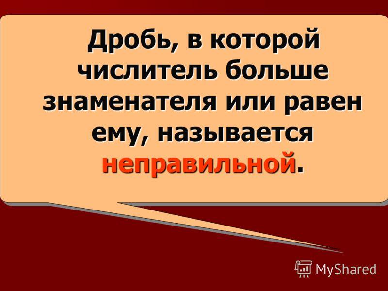 Дробь, в которой числитель больше знаменателя или равен ему, называется неправильной. Дробь, в которой числитель больше знаменателя или равен ему, называется неправильной.