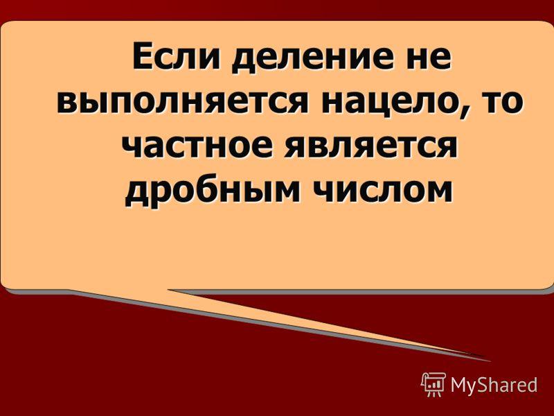 Если деление не выполняется нацело, то частное является дробным числом Если деление не выполняется нацело, то частное является дробным числом