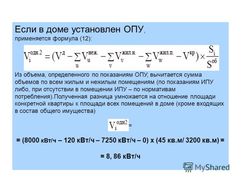 Если в доме установлен ОПУ, применяется формула (12): Из объема, определенного по показаниям ОПУ, вычитается сумма объемов по всем жилым и нежилым помещениям (по показаниям ИПУ либо, при отсутствии в помещении ИПУ – по нормативам потребления).Получен