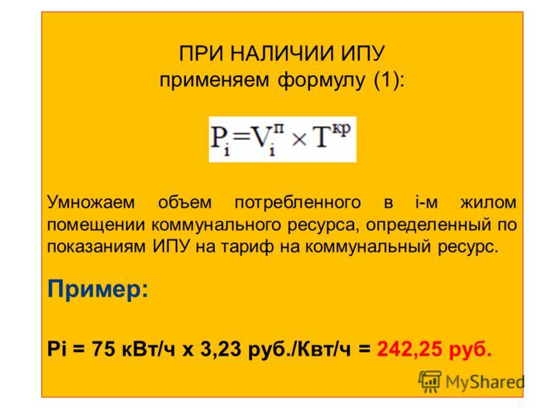 ПРИ НАЛИЧИИ ИПУ применяем формулу (1): Умножаем объем потребленного в i-м жилом помещении коммунального ресурса, определенный по показаниям ИПУ на тариф на коммунальный ресурс. Пример: Рi = 75 кВт/ч x 3,23 руб./Квт/ч = 242,25 руб.