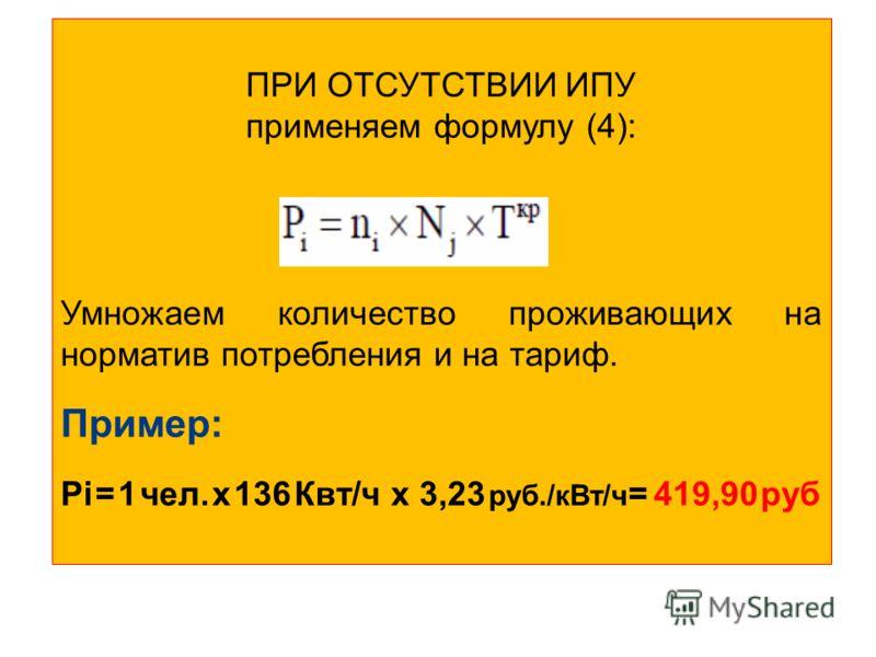 ПРИ ОТСУТСТВИИ ИПУ применяем формулу (4): Умножаем количество проживающих на норматив потребления и на тариф. Пример: Рi = 1 чел. x 136 Квт/ч х 3,23 руб./кВт/ч = 419,90 руб