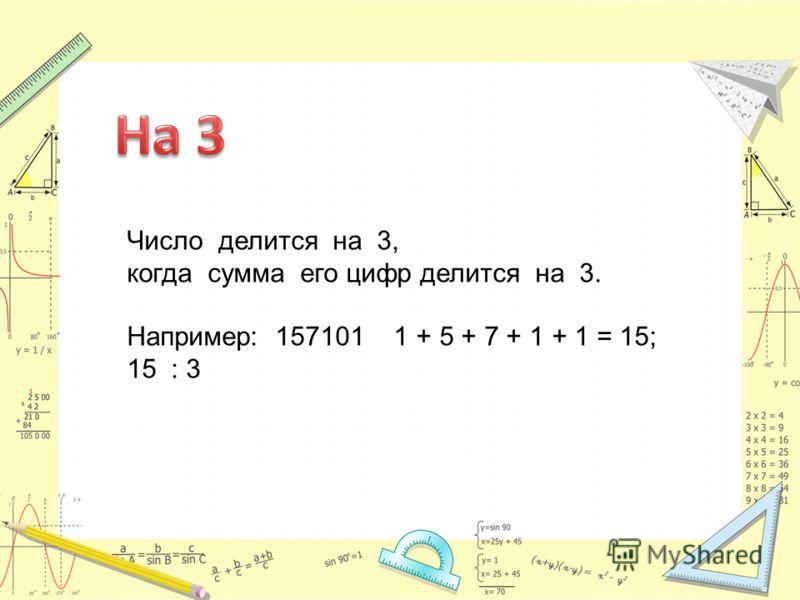 Число делится на 3, когда сумма его цифр делится на 3. Например: 157101 1 + 5 + 7 + 1 + 1 = 15; 15 : 3