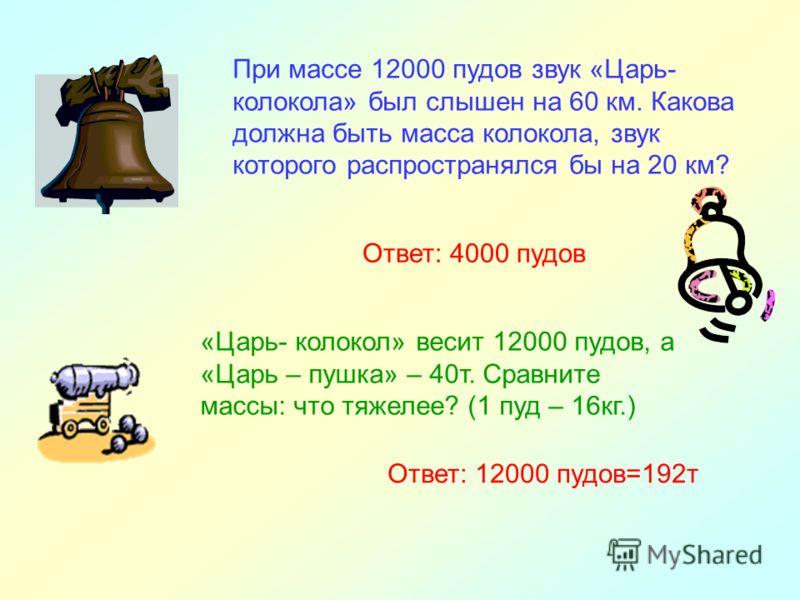 При массе 12000 пудов звук «Царь- колокола» был слышен на 60 км. Какова должна быть масса колокола, звук которого распространялся бы на 20 км? Ответ: 4000 пудов «Царь- колокол» весит 12000 пудов, а «Царь – пушка» – 40т. Сравните массы: что тяжелее? (