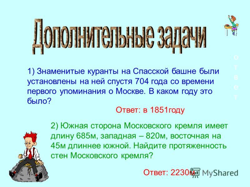 1) Знаменитые куранты на Спасской башне были установлены на ней спустя 704 года со времени первого упоминания о Москве. В каком году это было? ответответ Ответ: в 1851году 2) Южная сторона Московского кремля имеет длину 685м, западная – 820м, восточн