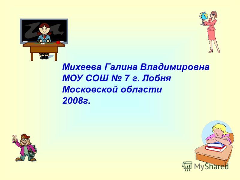 Михеева Галина Владимировна МОУ СОШ 7 г. Лобня Московской области 2008г.