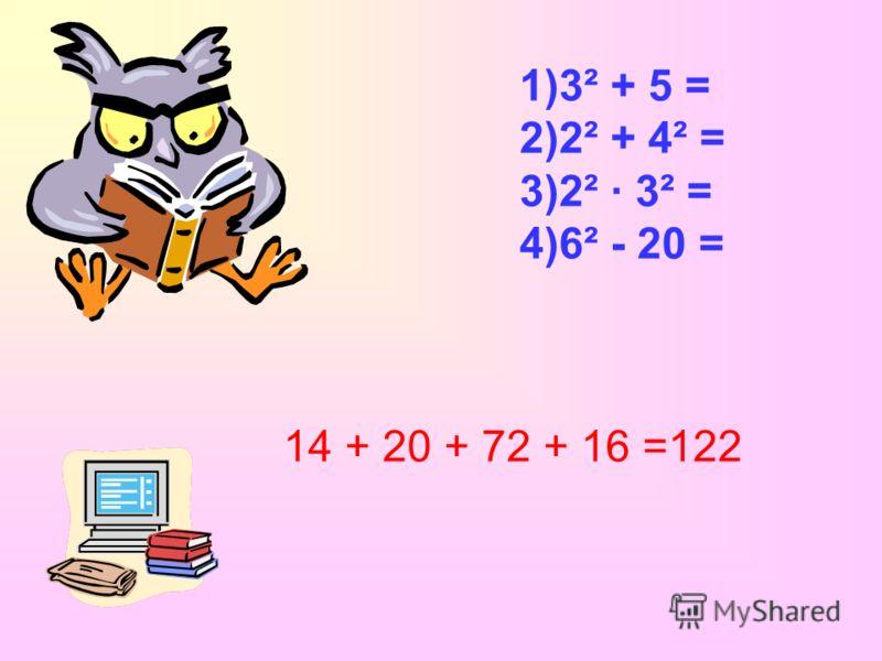 1)3² + 5 = 2)2² + 4² = 3)2² · 3² = 4)6² - 20 = 14 + 20 + 72 + 16 =122