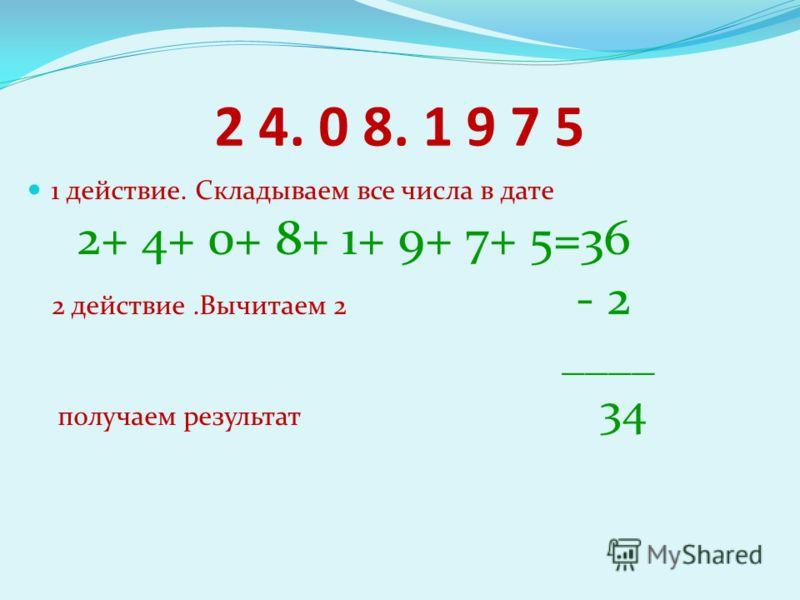 2 4. 0 8. 1 9 7 5 1 действие. Складываем все числа в дате 2+ 4+ 0+ 8+ 1+ 9+ 7+ 5=36 2 действие.Вычитаем 2 - 2 ____ получаем результат 34