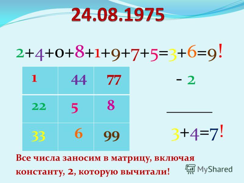 2+4+0+8+1+9+7+5=3+6=9 ! - 2 _____ 3+4=7! Все числа заносим в матрицу, включая константу, 2, которую вычитали! 1 44 77 22 5 8 33 6 99