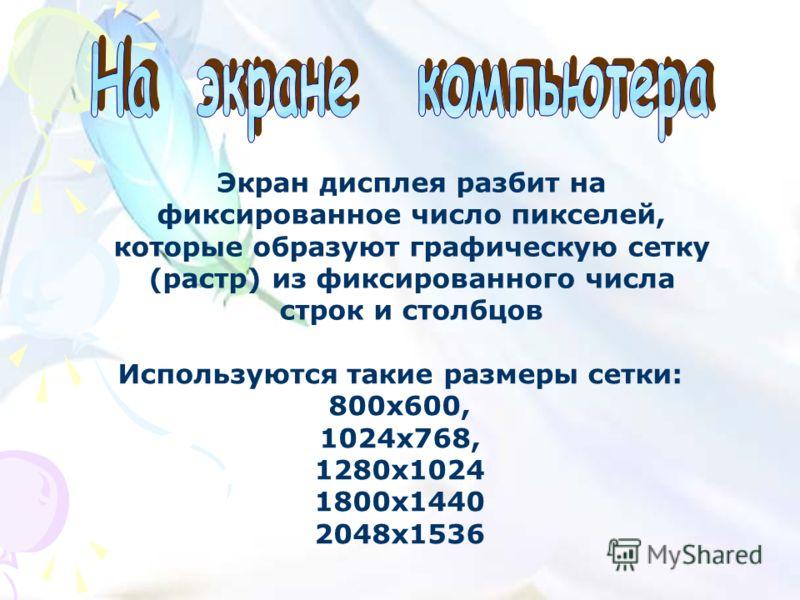 Экран дисплея разбит на фиксированное число пикселей, которые образуют графическую сетку (растр) из фиксированного числа строк и столбцов Используются такие размеры сетки: 800х600, 1024x768, 1280х1024 1800x1440 2048х1536