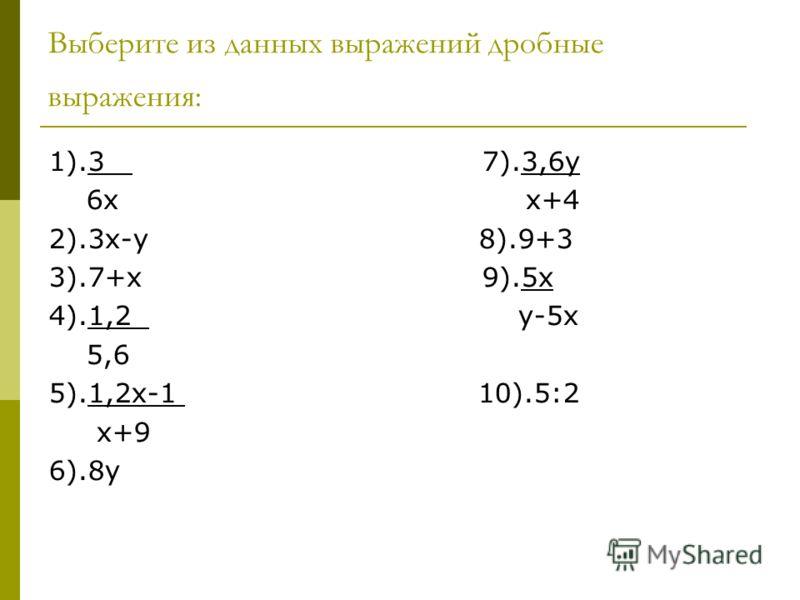 Выберите из данных выражений дробные выражения: 1).3 7).3,6у 6х х+4 2).3х-у 8).9+3 3).7+х 9).5х 4).1,2 у-5х 5,6 5).1,2х-1 10).5:2 х+9 6).8у