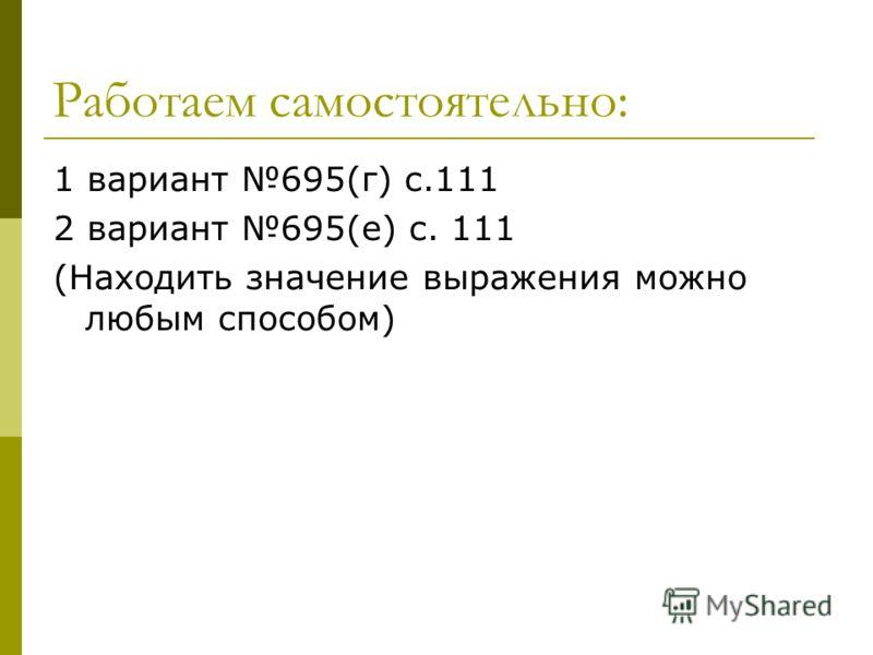 Работаем самостоятельно: 1 вариант 695(г) с.111 2 вариант 695(е) с. 111 (Находить значение выражения можно любым способом)
