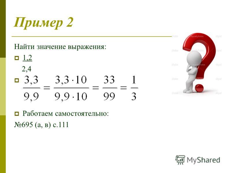 Пример 2 Найти значение выражения: 1,2 2,4 Работаем самостоятельно: 695 (а, в) с.111