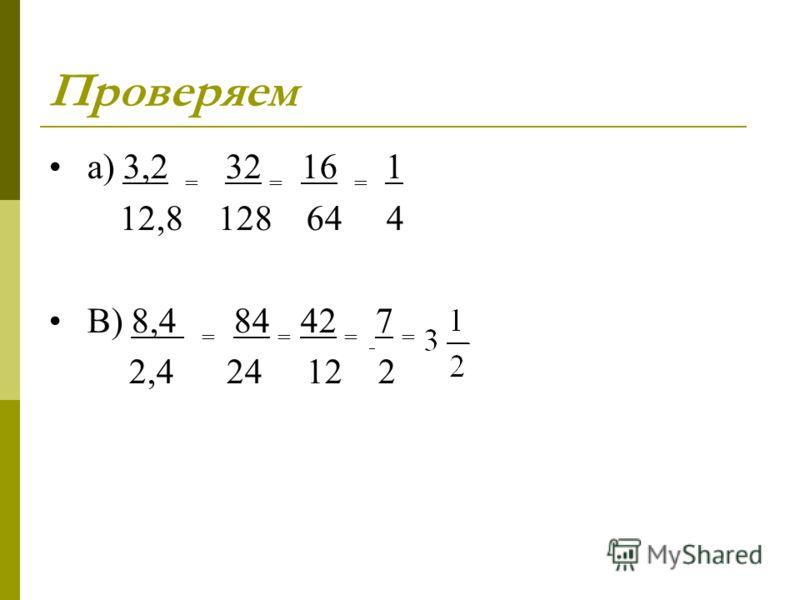 Проверяем а) 3,2 = 32 = 16 = 1 12,8 128 64 4 В) 8,4 = 84 = 42 = 7 = 2,4 24 12 2