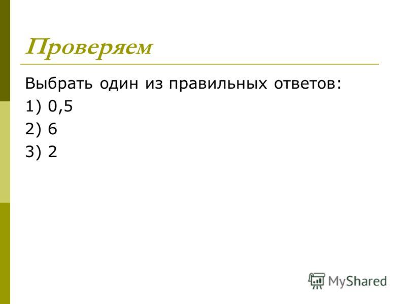 Проверяем Выбрать один из правильных ответов: 1) 0,5 2) 6 3) 2