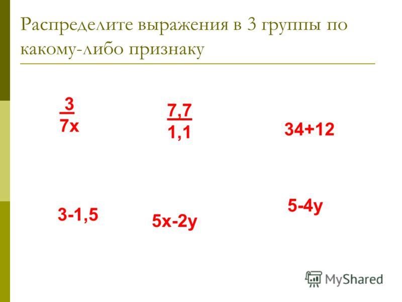 Распределите выражения в 3 группы по какому-либо признаку 34+12 5х-2у 3 7х 3-1,5 5-4у 7,7 1,1
