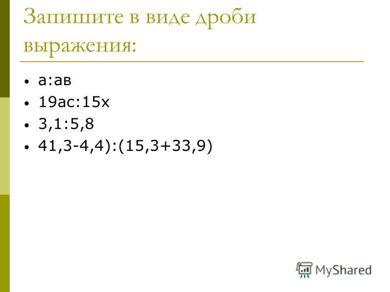 Запишите в виде дроби выражения: а:ав 19ас:15х 3,1:5,8 41,3-4,4):(15,3+33,9)