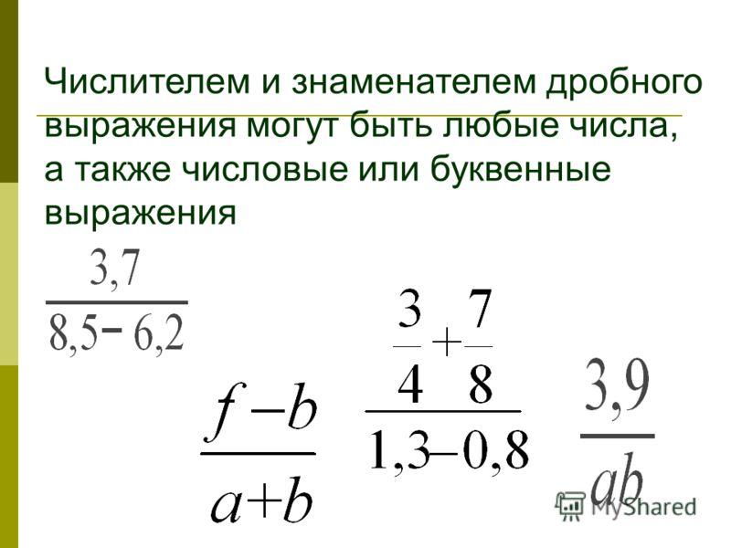 Числителем и знаменателем дробного выражения могут быть любые числа, а также числовые или буквенные выражения