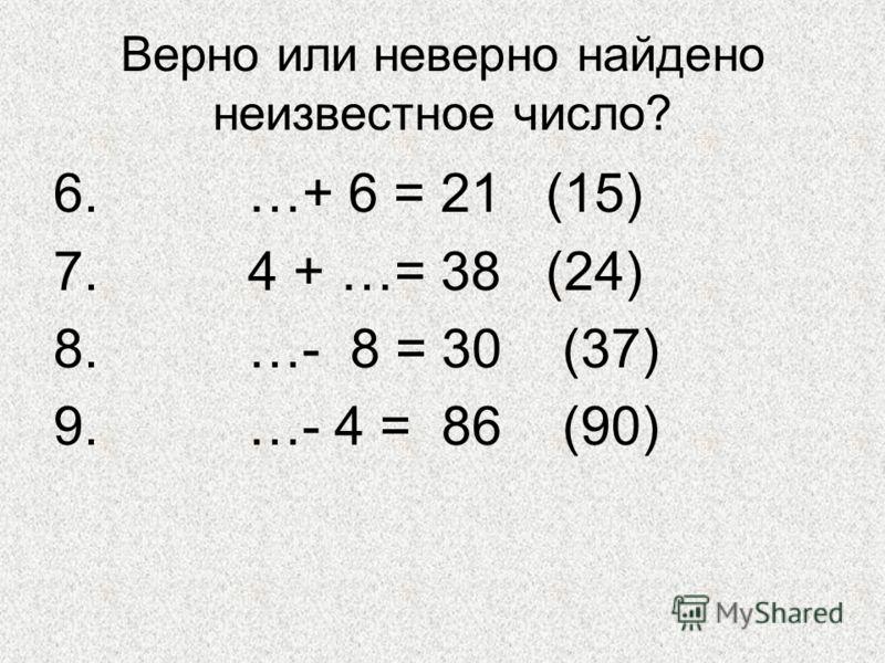 Верно или неверно найдено неизвестное число? 6. …+ 6 = 21 (15) 7. 4 + …= 38 (24) 8. …- 8 = 30 (37) 9. …- 4 = 86 (90)