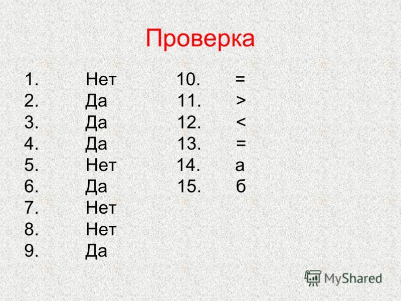 Проверка 1. Нет 10. = 2. Да 11. > 3. Да 12. < 4. Да 13. = 5. Нет 14. а 6. Да 15. б 7. Нет 8. Нет 9. Да