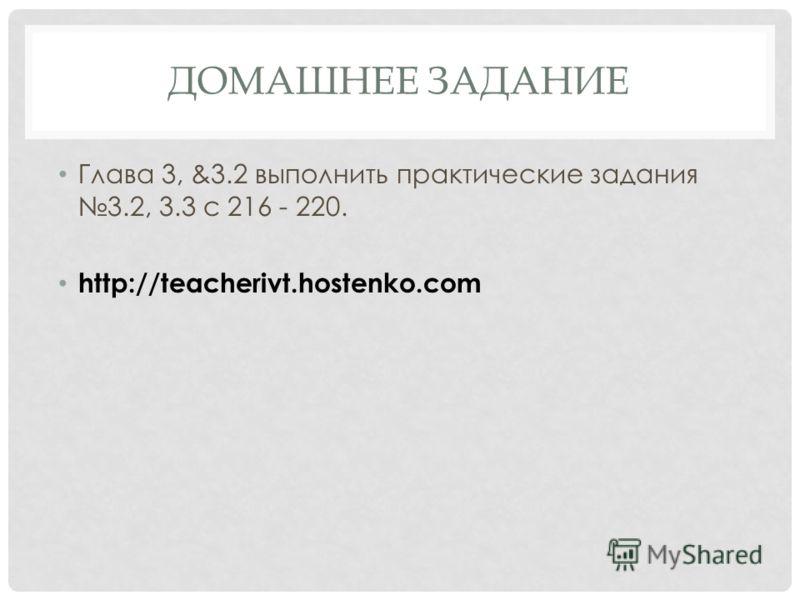 ДОМАШНЕЕ ЗАДАНИЕ Глава 3, &3.2 выполнить практические задания 3.2, 3.3 с 216 - 220. http://teacherivt.hostenko.com