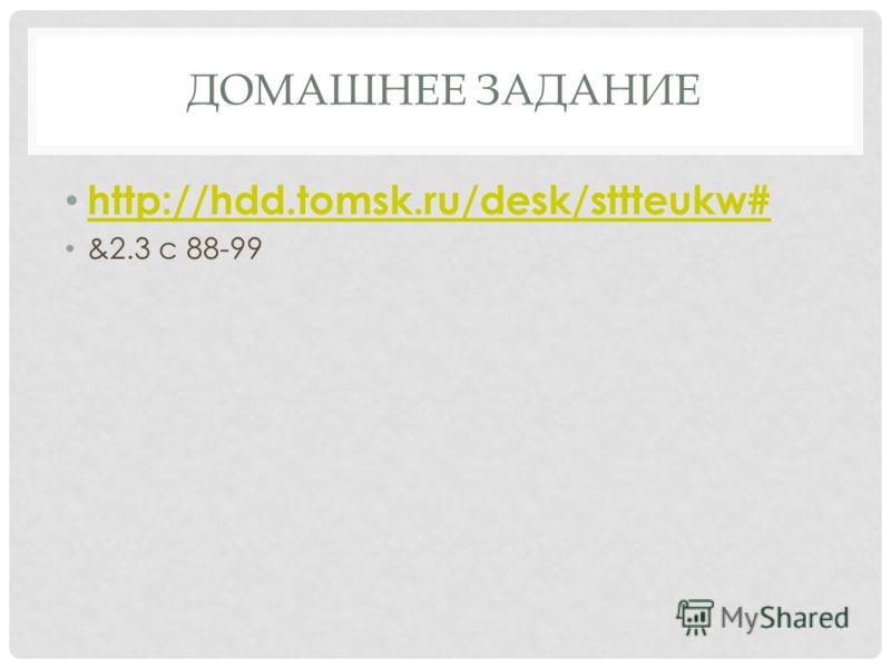 ДОМАШНЕЕ ЗАДАНИЕ http://hdd.tomsk.ru/desk/sttteukw# &2.3 c 88-99