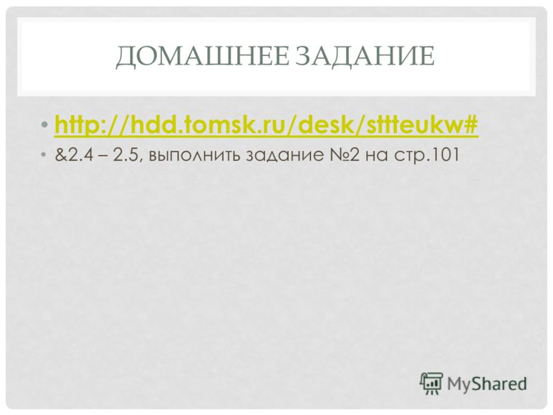 ДОМАШНЕЕ ЗАДАНИЕ http://hdd.tomsk.ru/desk/sttteukw# &2.4 – 2.5, выполнить задание 2 на стр.101