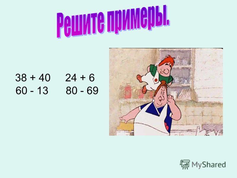 38 + 40 24 + 6 60 - 13 80 - 69