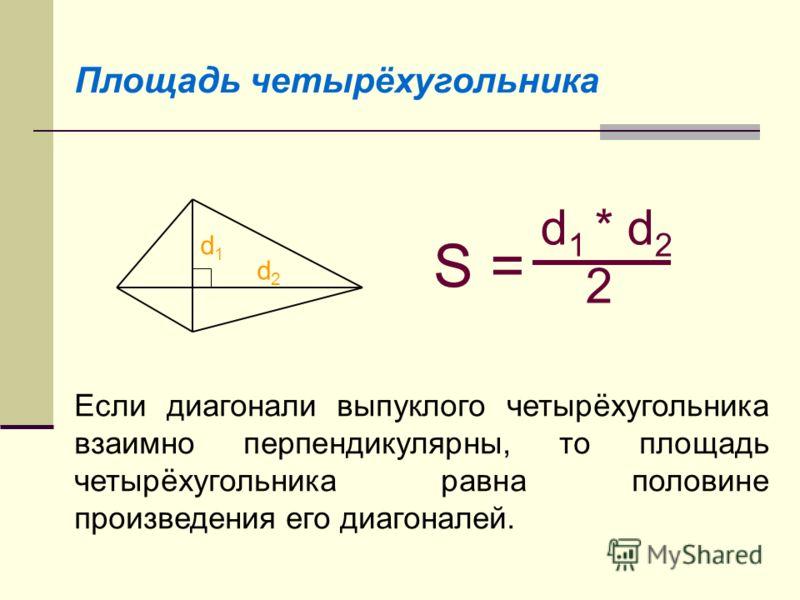 Площадь четырёхугольника S = d 1 * d 2 2 Если диагонали выпуклого четырёхугольника взаимно перпендикулярны, то площадь четырёхугольника равна половине произведения его диагоналей. d1d1 d2d2