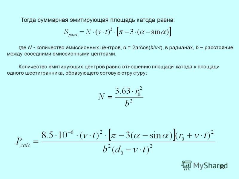 38 где N - количество эмиссионных центров, α = 2arcos(b/v·t), в радианах, b – расстояние между соседними эмиссионными центрами. Количество эмитирующих центров равно отношению площади катода к площади одного шестигранника, образующего сотовую структур