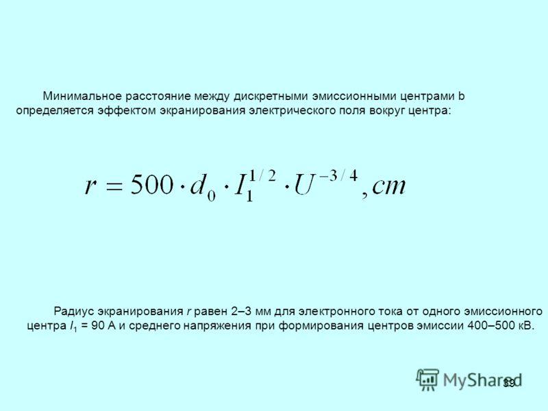 39 Минимальное расстояние между дискретными эмиссионными центрами b определяется эффектом экранирования электрического поля вокруг центра: Радиус экранирования r равен 2–3 мм для электронного тока от одного эмиссионного центра I 1 = 90 A и среднего н