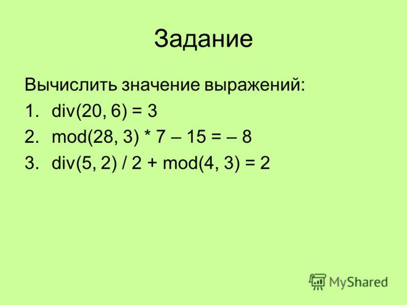 Задание Вычислить значение выражений: 1.div(20, 6) = 3 2.mod(28, 3) * 7 – 15 = – 8 3.div(5, 2) / 2 + mod(4, 3) = 2