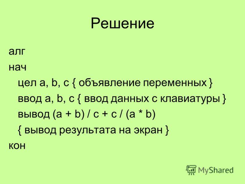 Решение алг нач цел a, b, c { объявление переменных } ввод a, b, c { ввод данных с клавиатуры } вывод (a + b) / c + c / (a * b) { вывод результата на экран } кон