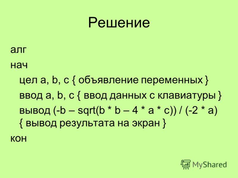 Решение алг нач цел a, b, c { объявление переменных } ввод a, b, c { ввод данных с клавиатуры } вывод (-b – sqrt(b * b – 4 * a * c)) / (-2 * a) { вывод результата на экран } кон