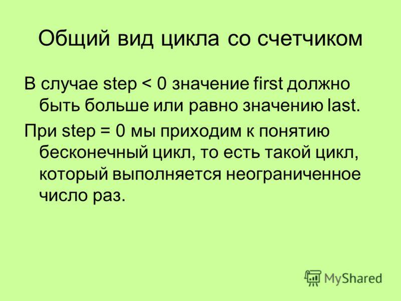 Общий вид цикла со счетчиком В случае step < 0 значение first должно быть больше или равно значению last. При step = 0 мы приходим к понятию бесконечный цикл, то есть такой цикл, который выполняется неограниченное число раз.