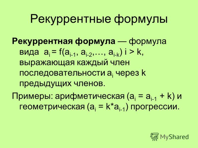 Рекуррентные формулы Рекуррентная формула формула вида a i = f(a i-1, a i-2,…, a i-k ) i > k, выражающая каждый член последовательности a i через k предыдущих членов. Примеры: арифметическая (a i = a i-1 + k) и геометрическая (a i = k*a i-1 ) прогрес