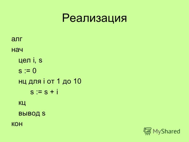 Реализация алг нач цел i, s s := 0 нц для i от 1 до 10 s := s + i кц вывод s кон