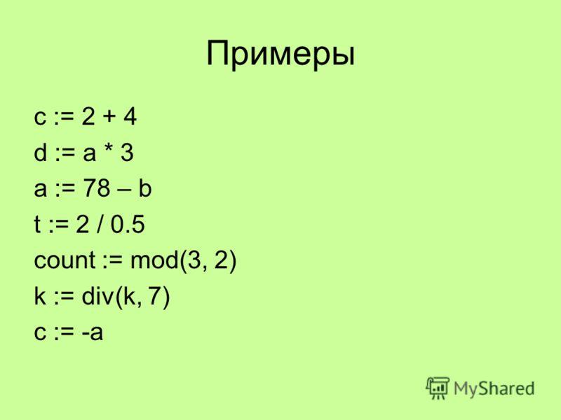 Примеры c := 2 + 4 d := a * 3 a := 78 – b t := 2 / 0.5 count := mod(3, 2) k := div(k, 7) c := -a