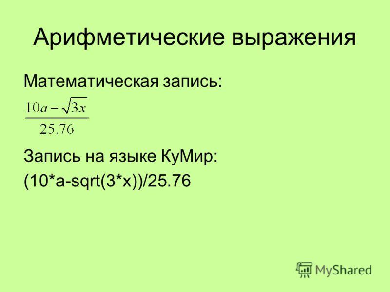 Математическая запись: Запись на языке КуМир: (10*a-sqrt(3*x))/25.76 Арифметические выражения
