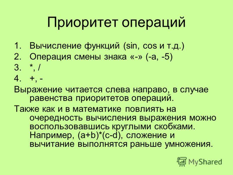 Приоритет операций 1.Вычисление функций (sin, cos и т.д.) 2.Операция смены знака «-» (-а, -5) 3.*, / 4.+, - Выражение читается слева направо, в случае равенства приоритетов операций. Также как и в математике повлиять на очередность вычисления выражен