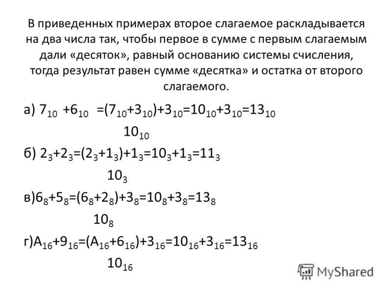 В приведенных примерах второе слагаемое раскладывается на два числа так, чтобы первое в сумме с первым слагаемым дали «десяток», равный основанию системы счисления, тогда результат равен сумме «десятка» и остатка от второго слагаемого. а) 7 10 +6 10