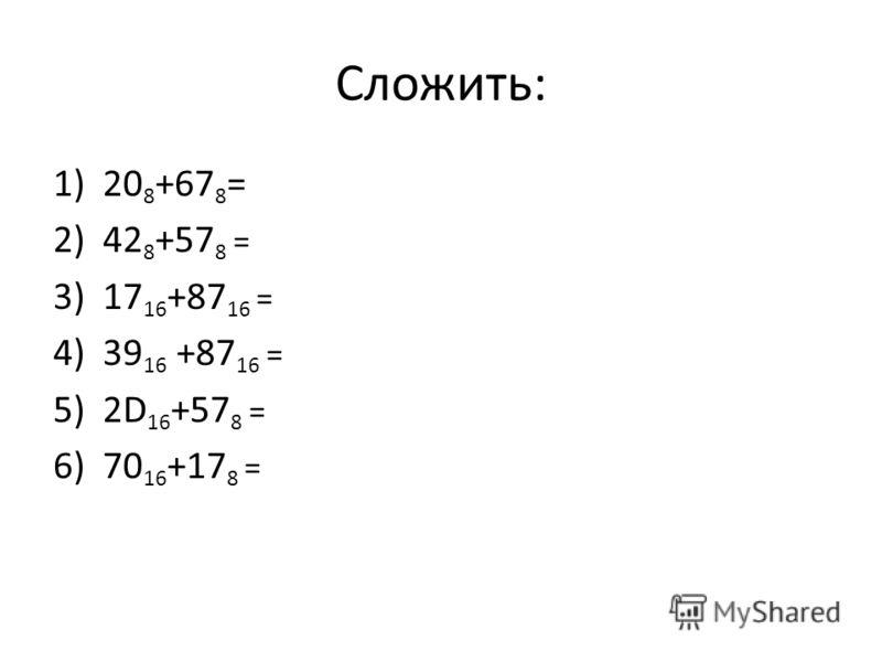 Сложить: 1)20 8 +67 8 = 2)42 8 +57 8 = 3)17 16 +87 16 = 4)39 16 +87 16 = 5)2D 16 +57 8 = 6)70 16 +17 8 =