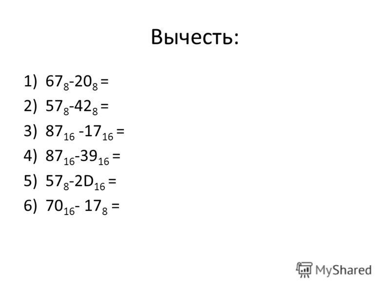 Вычесть: 1)67 8 -20 8 = 2)57 8 -42 8 = 3)87 16 -17 16 = 4)87 16 -39 16 = 5)57 8 -2D 16 = 6)70 16 - 17 8 =