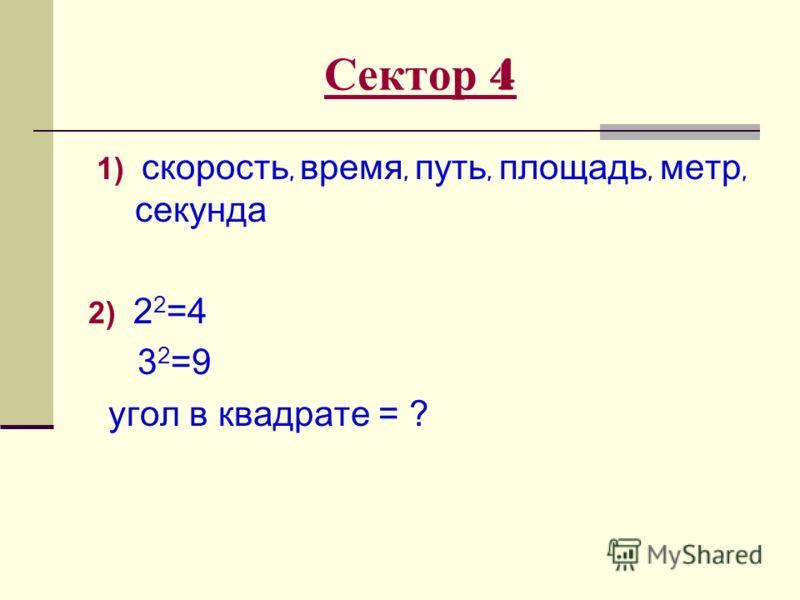 Сектор 4 1) скорость, время, путь, площадь, метр, секунда 2) 2 2 =4 3 2 =9 угол в квадрате = ?