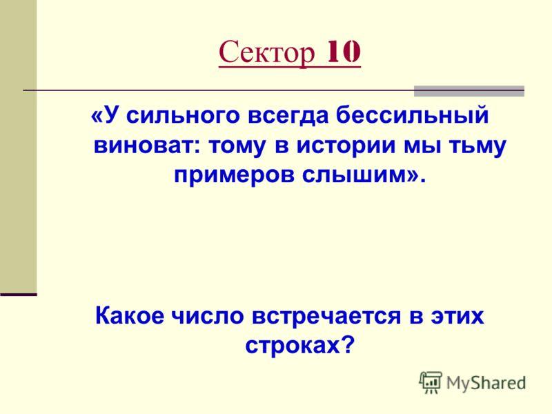 Сектор 10 «У сильного всегда бессильный виноват: тому в истории мы тьму примеров слышим». Какое число встречается в этих строках?