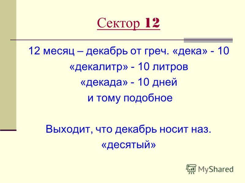 Сектор 12 12 месяц – декабрь от греч. «дека» - 10 «декалитр» - 10 литров «декада» - 10 дней и тому подобное Выходит, что декабрь носит наз. «десятый»