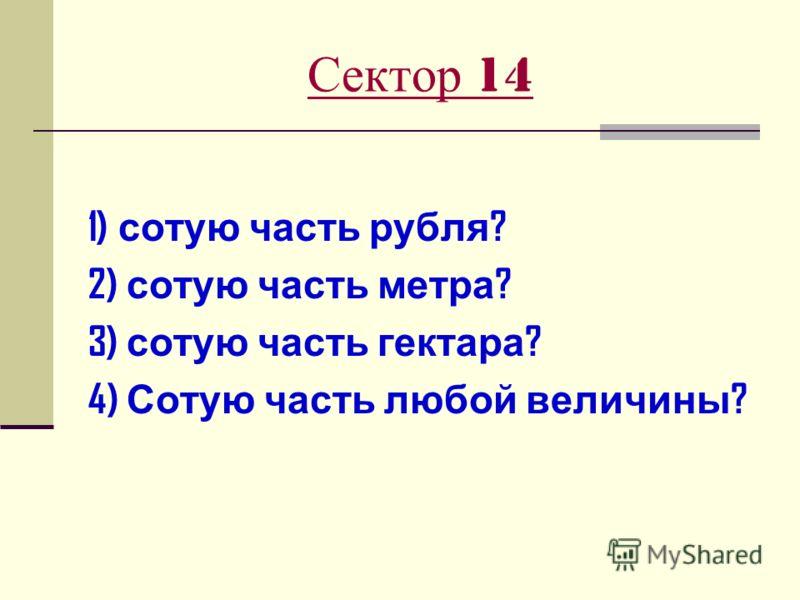 Сектор 14 1) сотую часть рубля ? 2) сотую часть метра ? 3) сотую часть гектара ? 4) Сотую часть любой величины ?