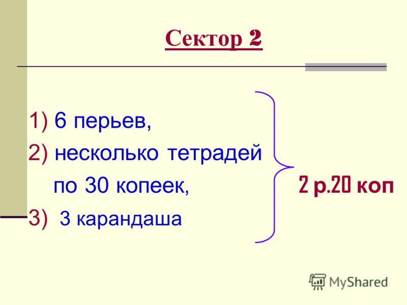 Сектор 2 1) 6 перьев, 2) несколько тетрадей по 30 копеек, 2 р.20 коп 3) 3 карандаша
